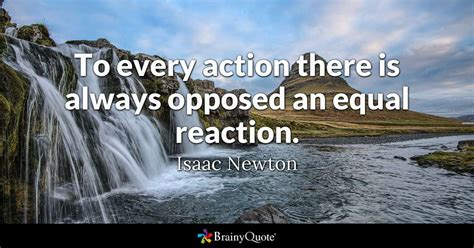 To every action there is always opposed an equal reaction